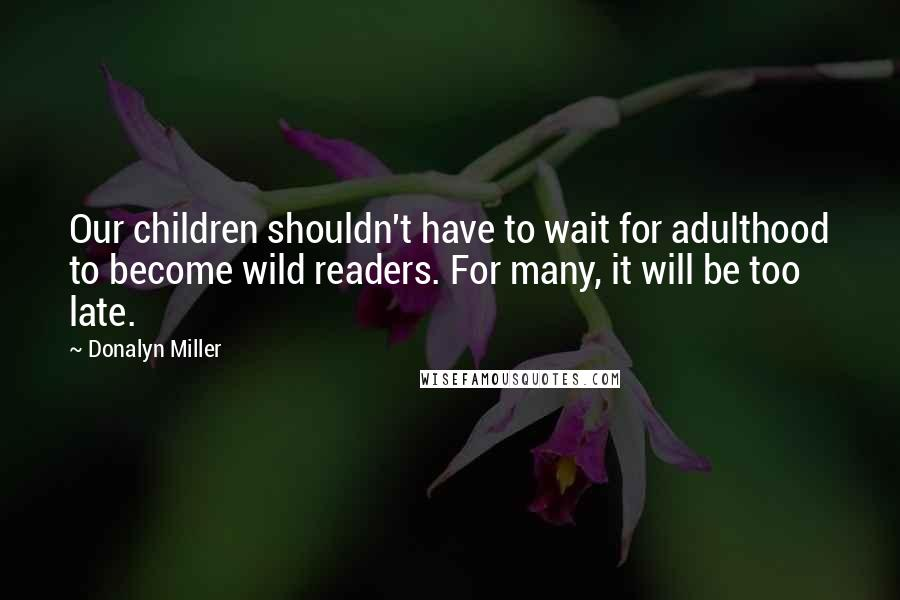 Donalyn Miller quotes: Our children shouldn't have to wait for adulthood to become wild readers. For many, it will be too late.