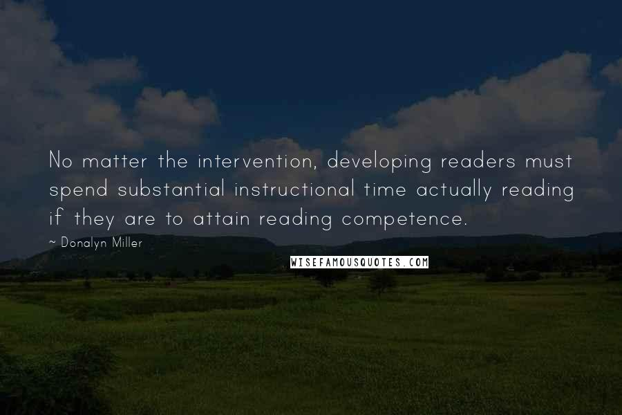 Donalyn Miller quotes: No matter the intervention, developing readers must spend substantial instructional time actually reading if they are to attain reading competence.