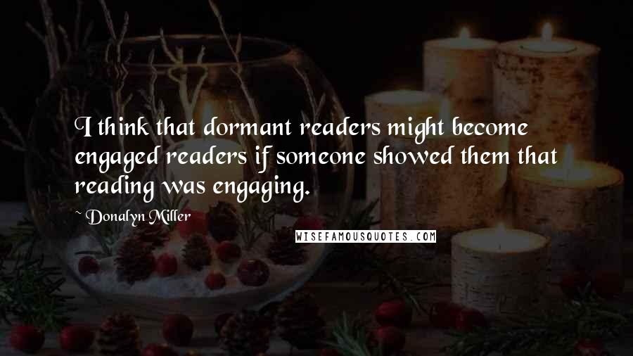 Donalyn Miller quotes: I think that dormant readers might become engaged readers if someone showed them that reading was engaging.