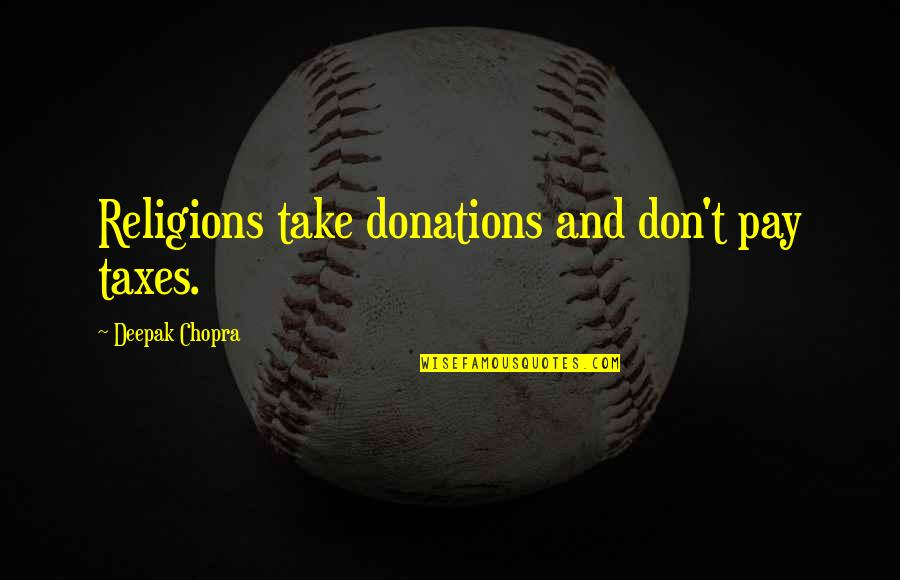 Donations Quotes By Deepak Chopra: Religions take donations and don't pay taxes.