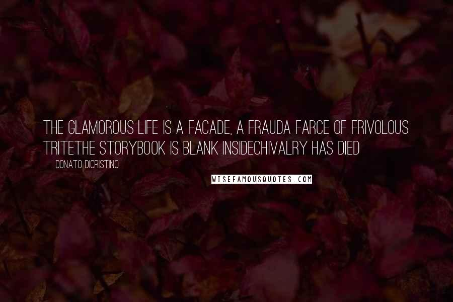 Donato DiCristino quotes: The glamorous life is a facade, a frauda farce of frivolous triteThe storybook is blank insideChivalry has died