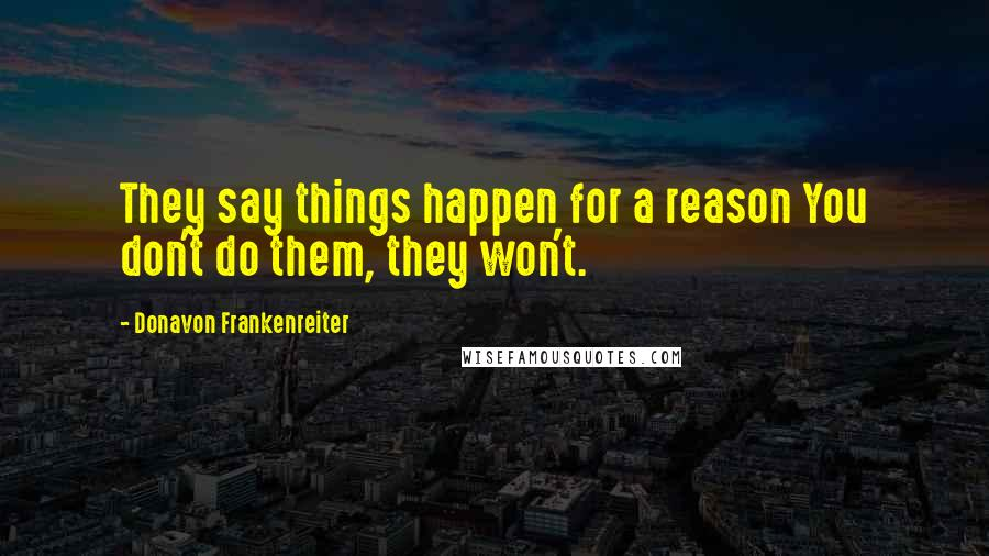 Donavon Frankenreiter quotes: They say things happen for a reason You don't do them, they won't.