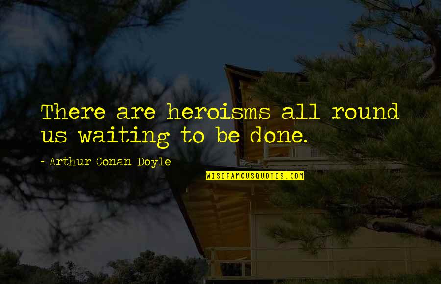 Done With Waiting Quotes By Arthur Conan Doyle: There are heroisms all round us waiting to