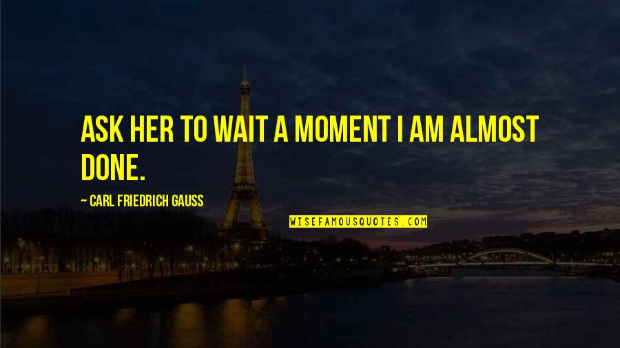 Done With Waiting Quotes By Carl Friedrich Gauss: Ask her to wait a moment I am