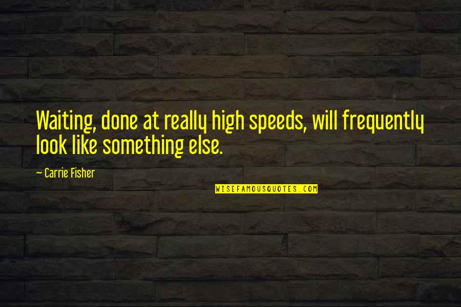 Done With Waiting Quotes By Carrie Fisher: Waiting, done at really high speeds, will frequently
