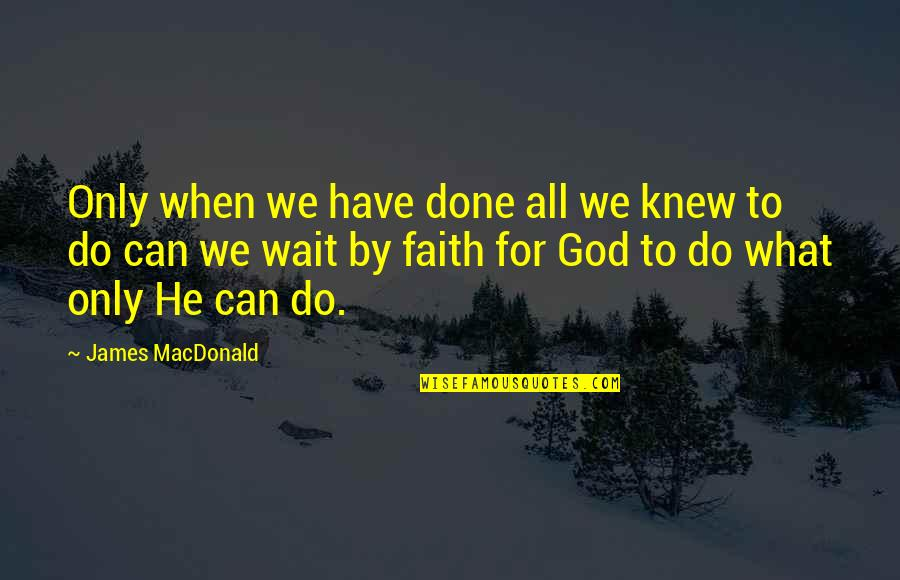 Done With Waiting Quotes By James MacDonald: Only when we have done all we knew