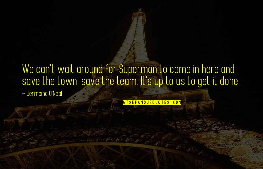 Done With Waiting Quotes By Jermaine O'Neal: We can't wait around for Superman to come