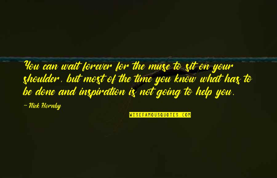 Done With Waiting Quotes By Nick Hornby: You can wait forever for the muse to