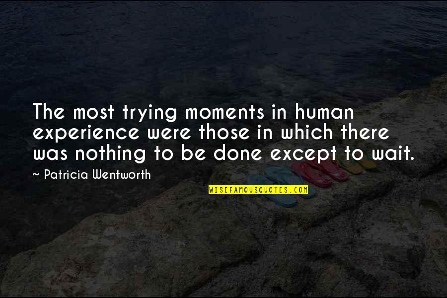 Done With Waiting Quotes By Patricia Wentworth: The most trying moments in human experience were