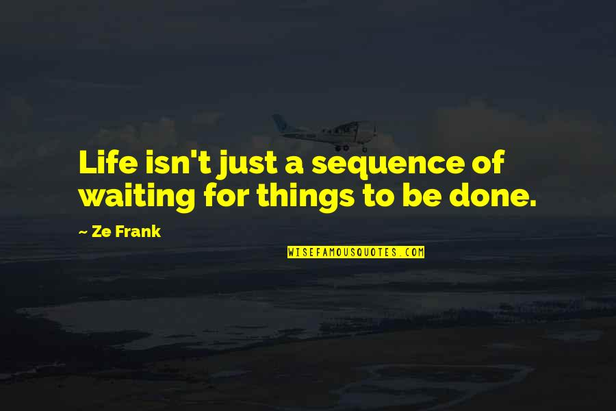 Done With Waiting Quotes By Ze Frank: Life isn't just a sequence of waiting for