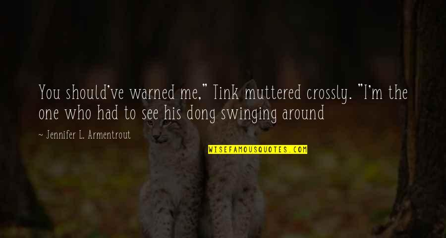 """Dong Quotes By Jennifer L. Armentrout: You should've warned me,"""" Tink muttered crossly. """"I'm"""