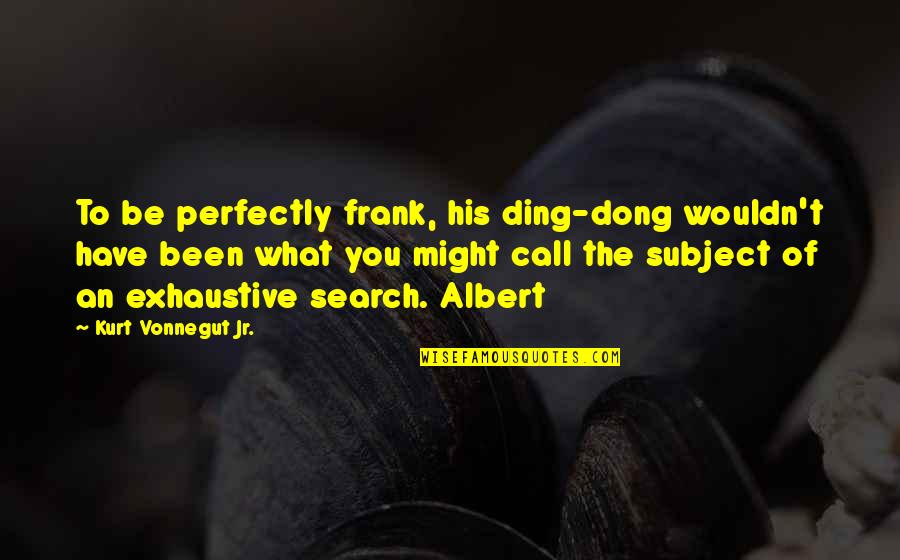 Dong Quotes By Kurt Vonnegut Jr.: To be perfectly frank, his ding-dong wouldn't have