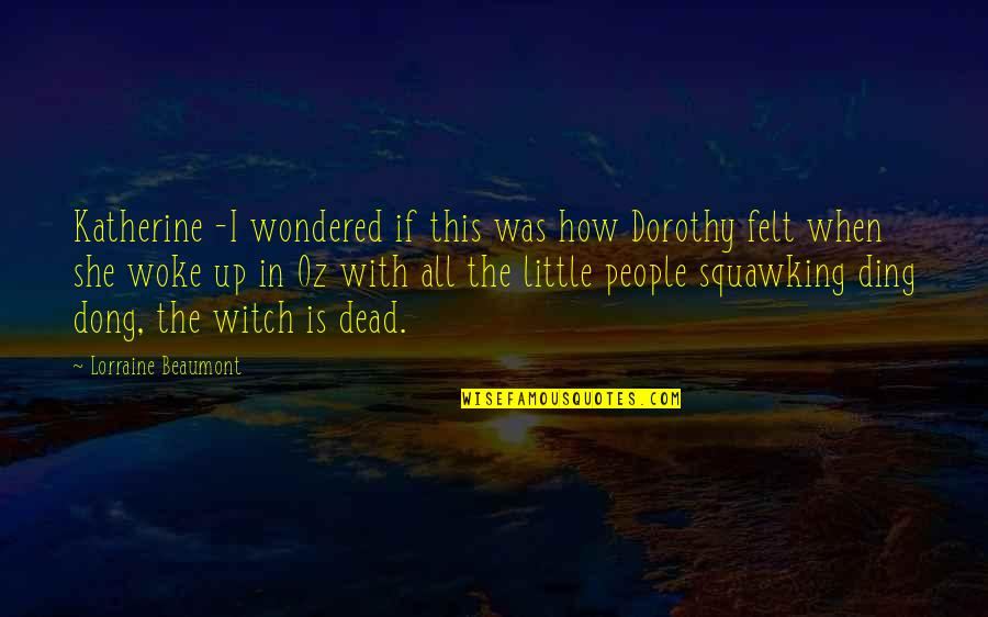 Dong Quotes By Lorraine Beaumont: Katherine -I wondered if this was how Dorothy