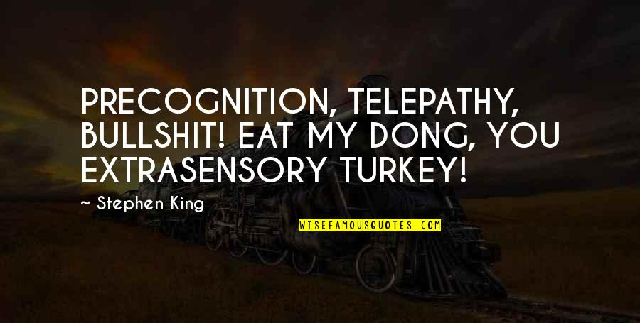 Dong Quotes By Stephen King: PRECOGNITION, TELEPATHY, BULLSHIT! EAT MY DONG, YOU EXTRASENSORY