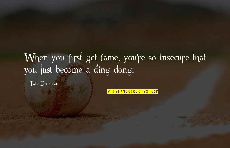 Dong Quotes By Tate Donovan: When you first get fame, you're so insecure