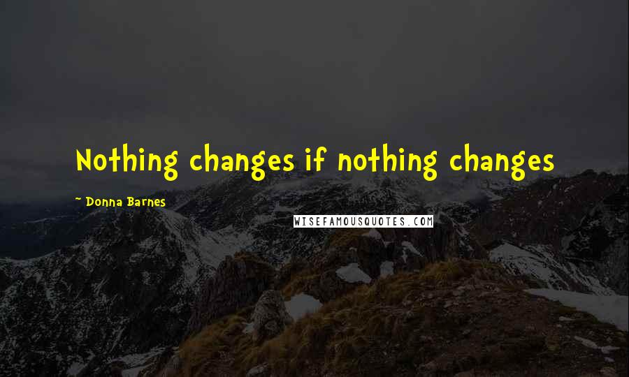 Donna Barnes quotes: Nothing changes if nothing changes