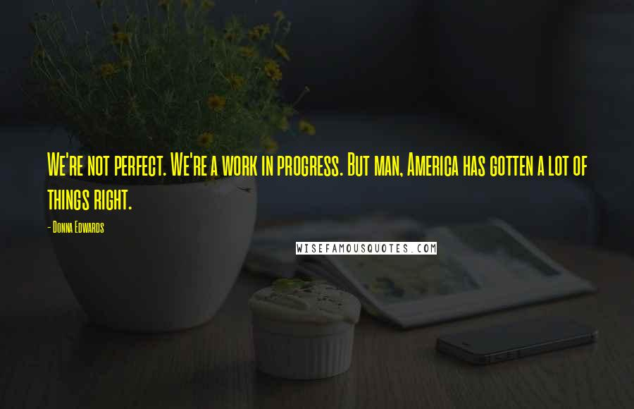 Donna Edwards quotes: We're not perfect. We're a work in progress. But man, America has gotten a lot of things right.