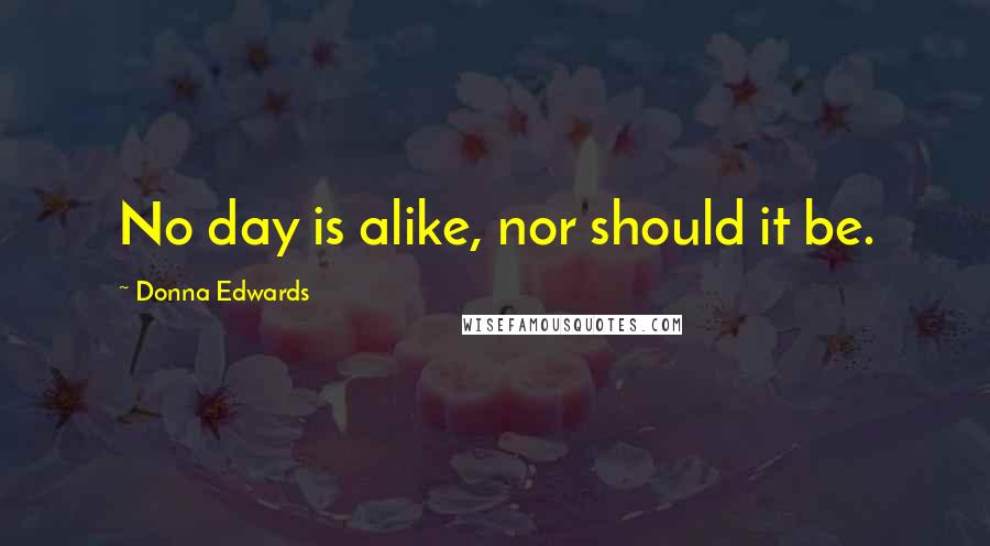Donna Edwards quotes: No day is alike, nor should it be.