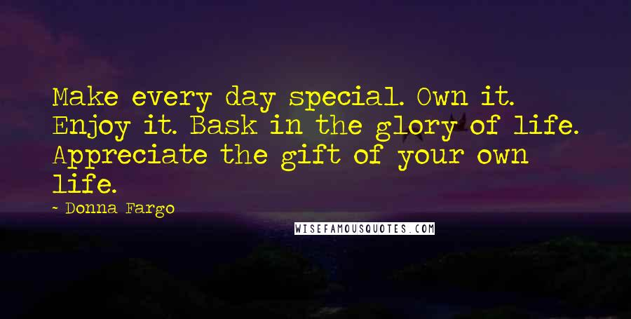 Donna Fargo quotes: Make every day special. Own it. Enjoy it. Bask in the glory of life. Appreciate the gift of your own life.