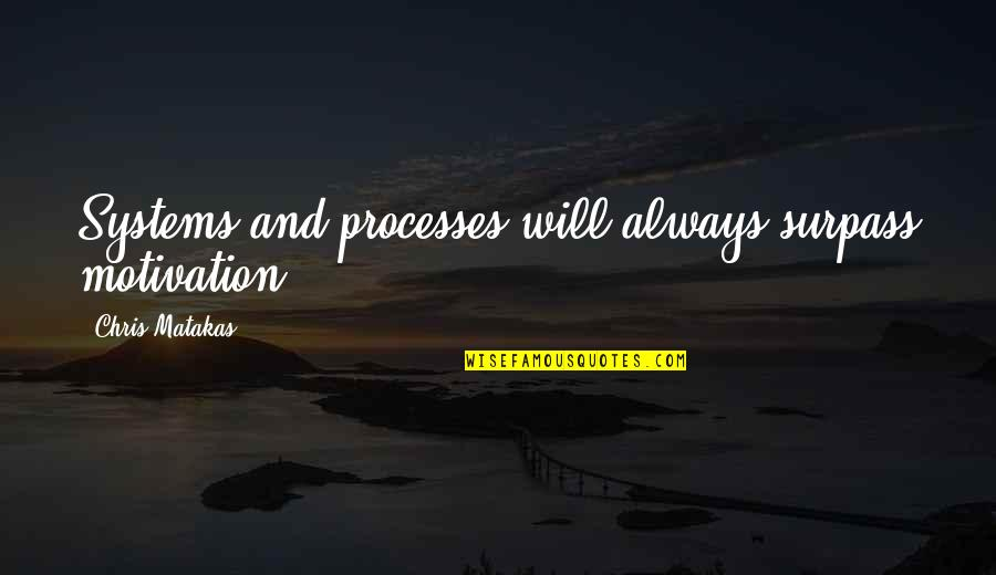 Donna Hayward Quotes By Chris Matakas: Systems and processes will always surpass motivation.