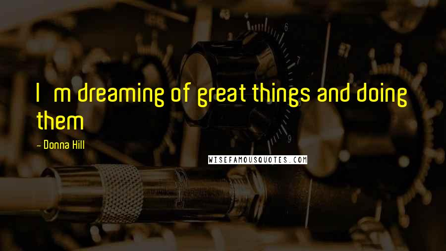 Donna Hill quotes: I'm dreaming of great things and doing them