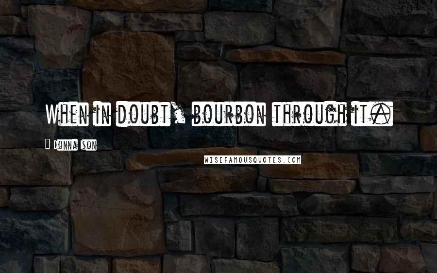 Donna Ison quotes: When in doubt, bourbon through it.