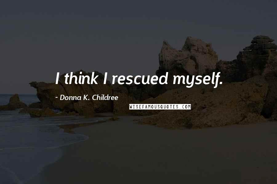 Donna K. Childree quotes: I think I rescued myself.