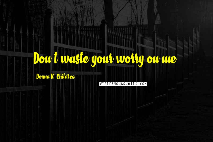 Donna K. Childree quotes: Don't waste your worry on me.