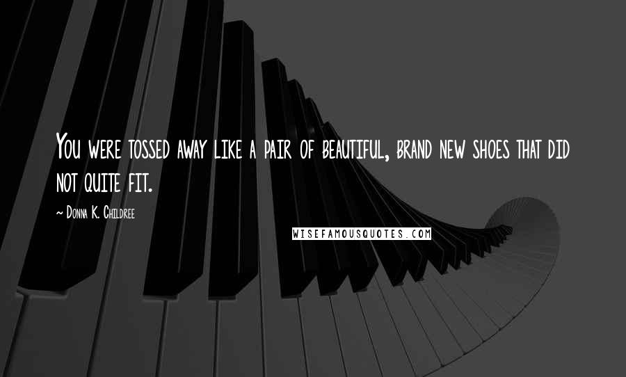 Donna K. Childree quotes: You were tossed away like a pair of beautiful, brand new shoes that did not quite fit.
