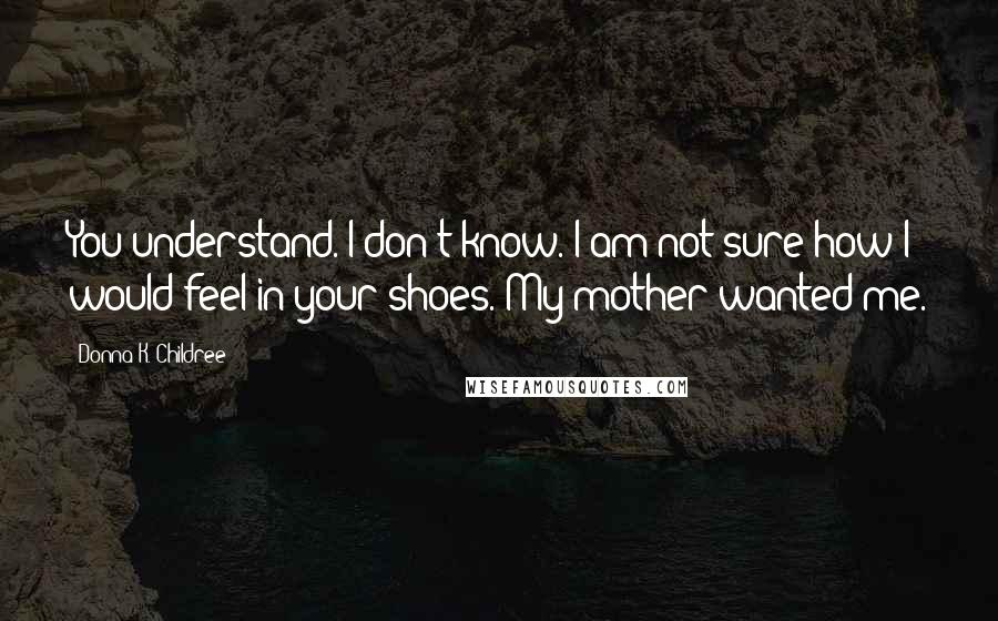 Donna K. Childree quotes: You understand. I don't know. I am not sure how I would feel in your shoes. My mother wanted me.