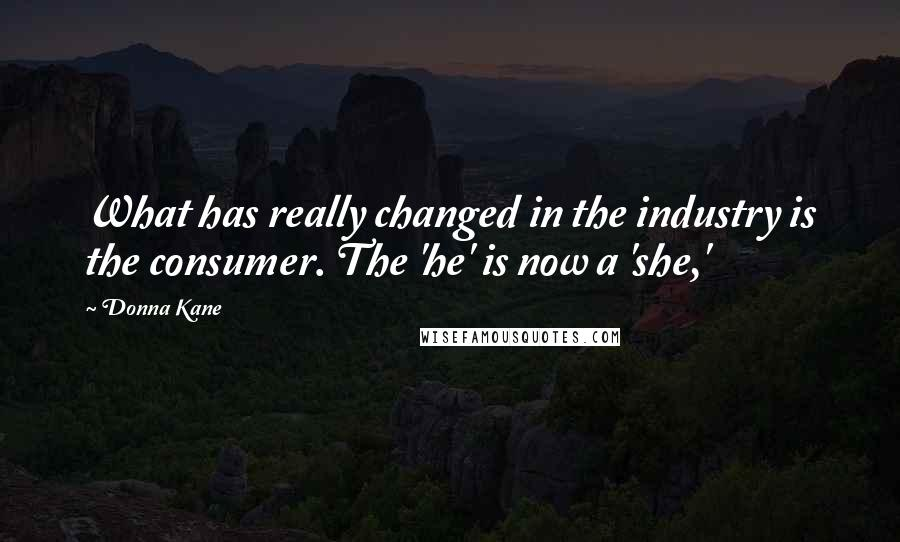 Donna Kane quotes: What has really changed in the industry is the consumer. The 'he' is now a 'she,'