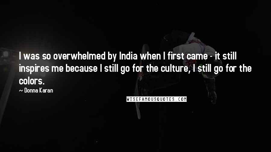 Donna Karan quotes: I was so overwhelmed by India when I first came - it still inspires me because I still go for the culture, I still go for the colors.