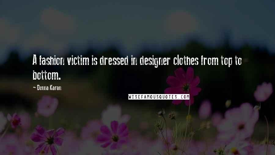 Donna Karan quotes: A fashion victim is dressed in designer clothes from top to bottom.