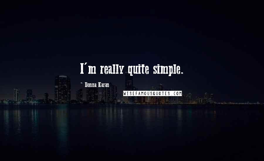 Donna Karan quotes: I'm really quite simple.