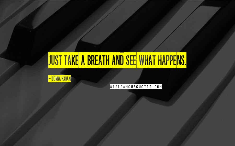 Donna Karan quotes: Just take a breath and see what happens.