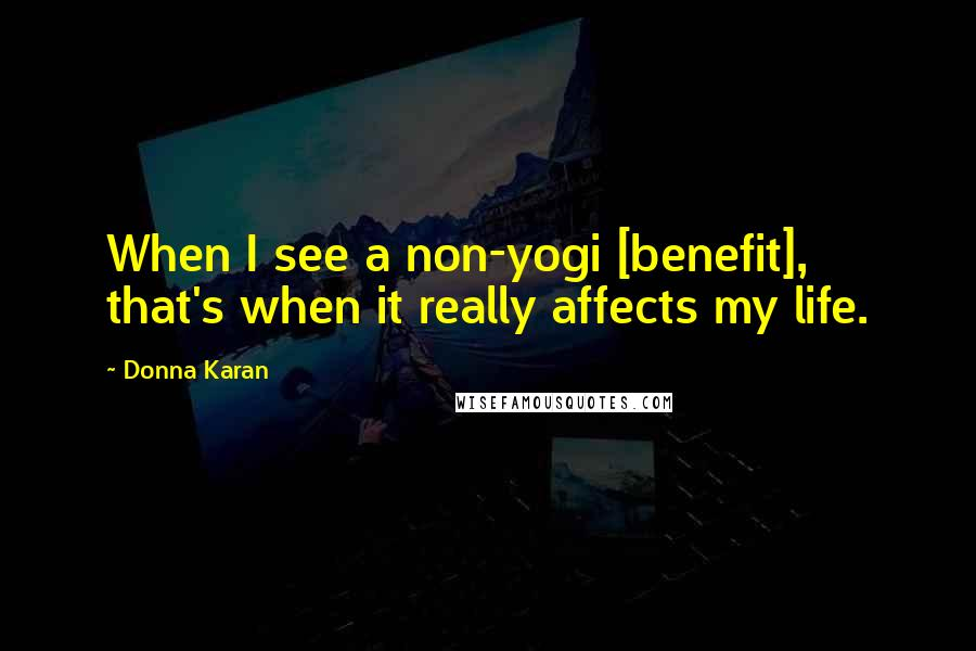 Donna Karan quotes: When I see a non-yogi [benefit], that's when it really affects my life.