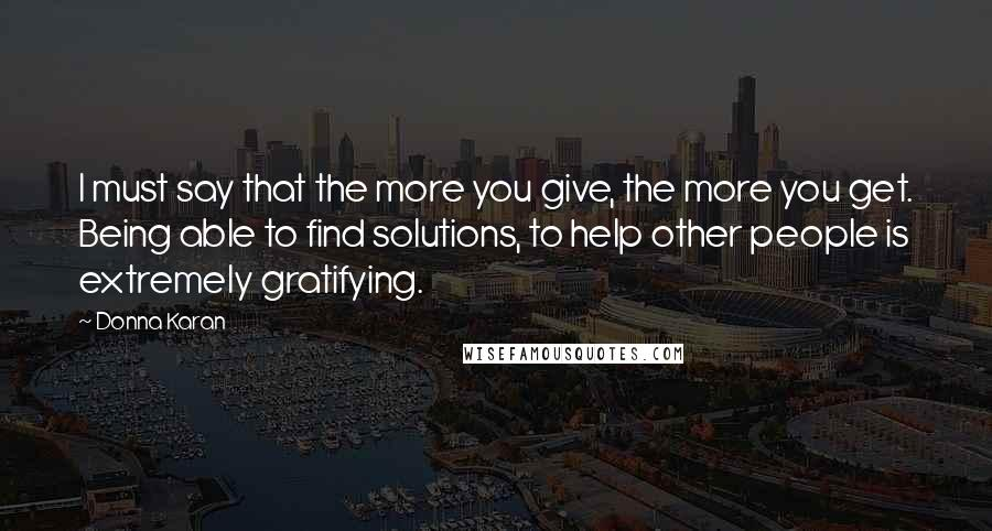 Donna Karan quotes: I must say that the more you give, the more you get. Being able to find solutions, to help other people is extremely gratifying.