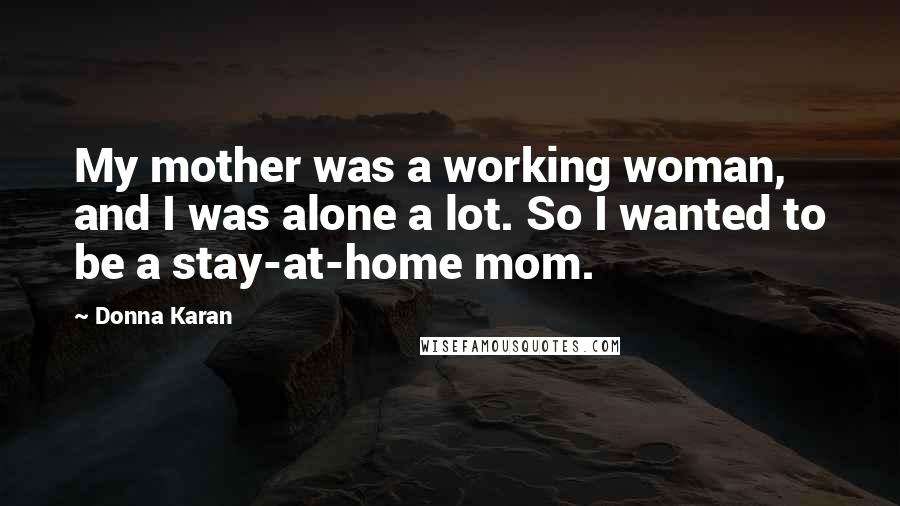 Donna Karan quotes: My mother was a working woman, and I was alone a lot. So I wanted to be a stay-at-home mom.