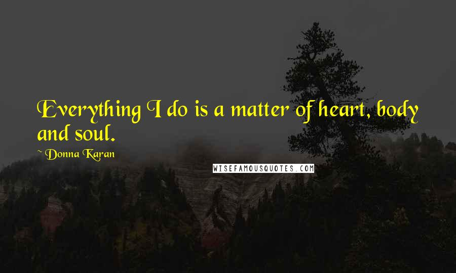 Donna Karan quotes: Everything I do is a matter of heart, body and soul.