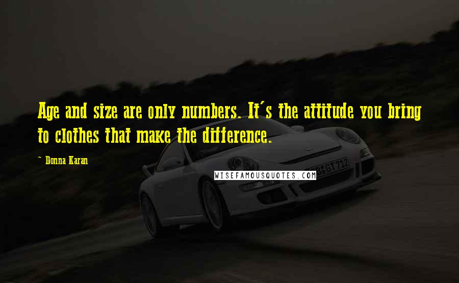 Donna Karan quotes: Age and size are only numbers. It's the attitude you bring to clothes that make the difference.
