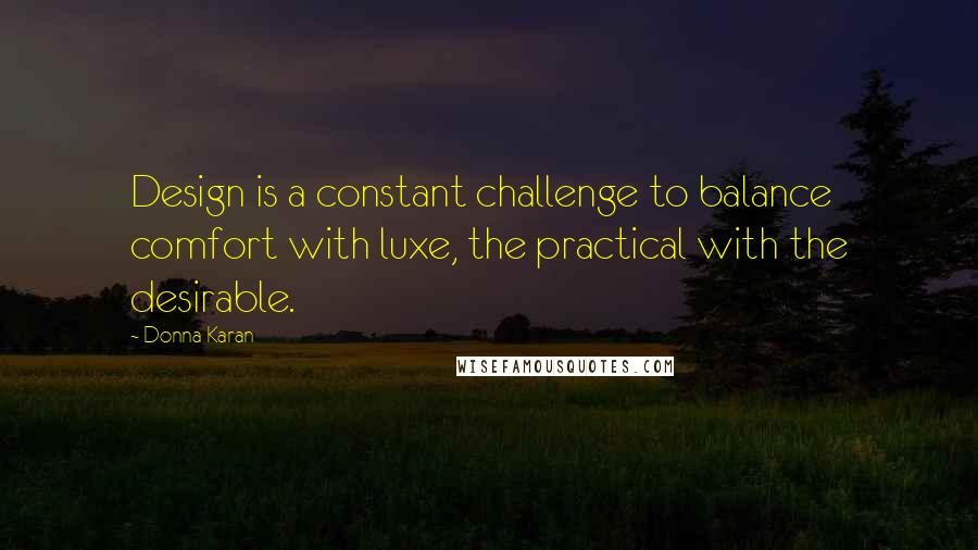 Donna Karan quotes: Design is a constant challenge to balance comfort with luxe, the practical with the desirable.