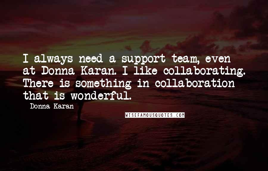 Donna Karan quotes: I always need a support team, even at Donna Karan. I like collaborating. There is something in collaboration that is wonderful.