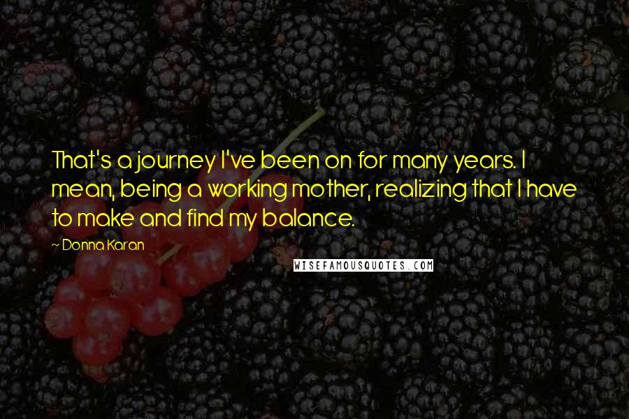 Donna Karan quotes: That's a journey I've been on for many years. I mean, being a working mother, realizing that I have to make and find my balance.