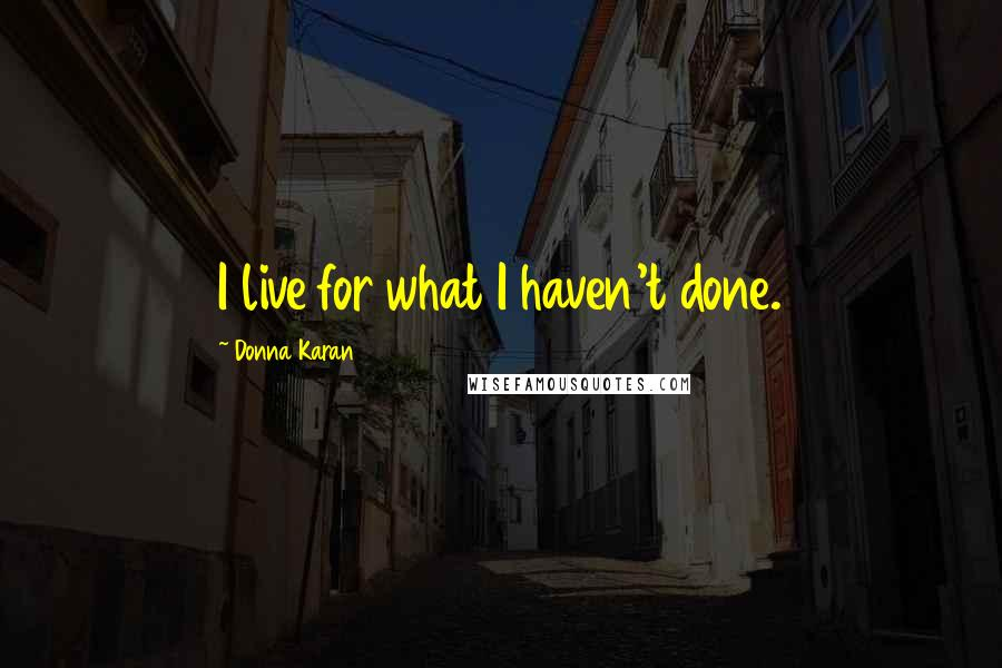 Donna Karan quotes: I live for what I haven't done.