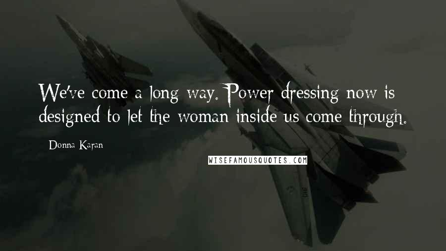 Donna Karan quotes: We've come a long way. Power dressing now is designed to let the woman inside us come through.