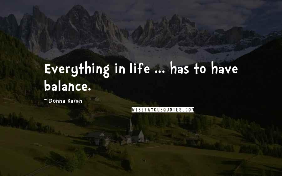 Donna Karan quotes: Everything in life ... has to have balance.