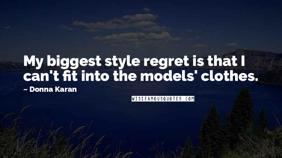 Donna Karan quotes: My biggest style regret is that I can't fit into the models' clothes.