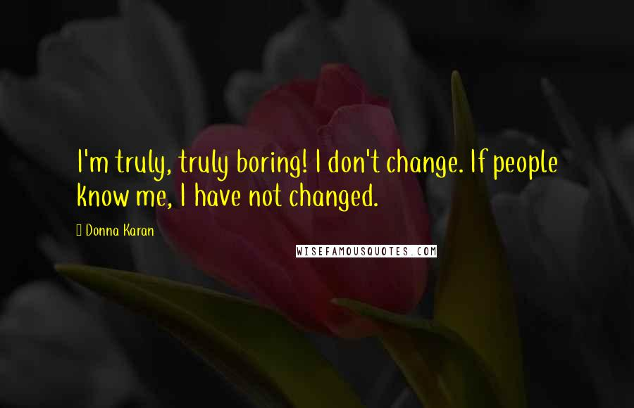 Donna Karan quotes: I'm truly, truly boring! I don't change. If people know me, I have not changed.