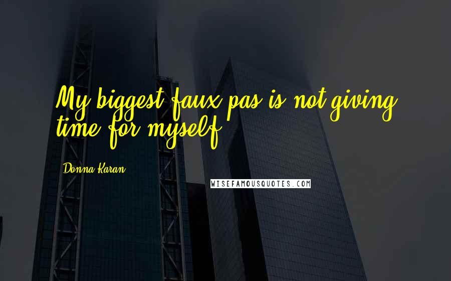 Donna Karan quotes: My biggest faux pas is not giving time for myself.