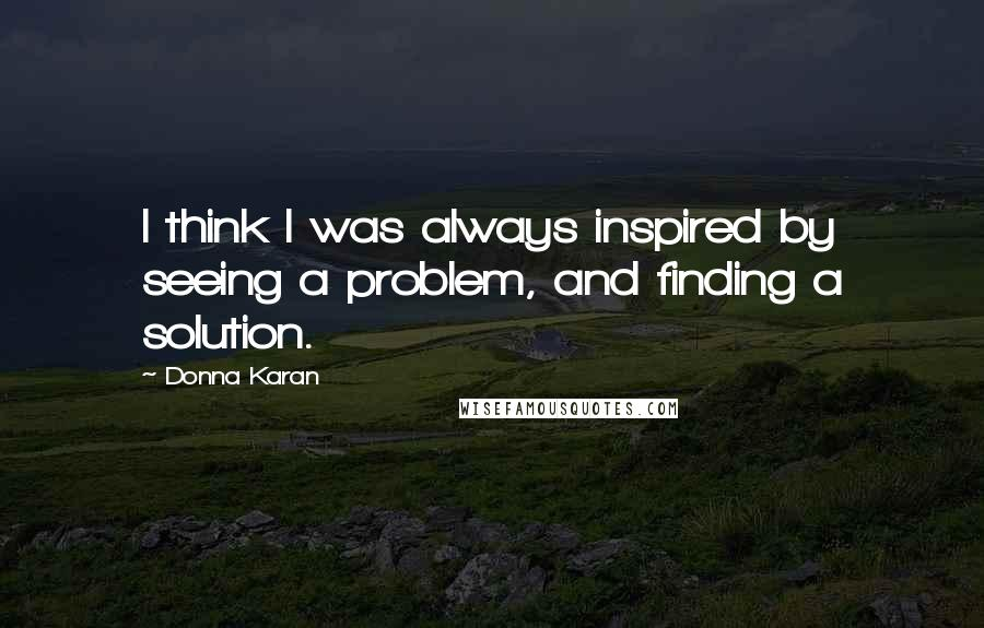 Donna Karan quotes: I think I was always inspired by seeing a problem, and finding a solution.